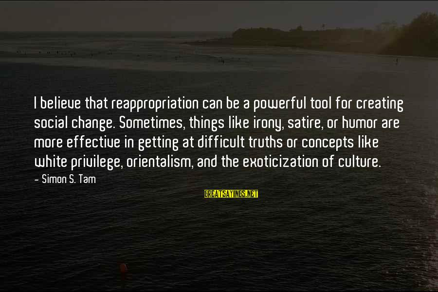 Slants Sayings By Simon S. Tam: I believe that reappropriation can be a powerful tool for creating social change. Sometimes, things