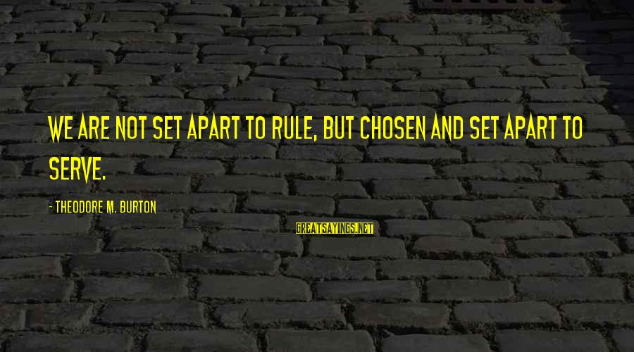 Slants Sayings By Theodore M. Burton: We are not set apart to rule, but chosen and set apart to serve.
