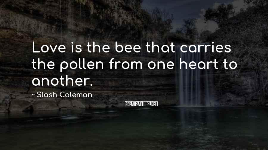 Slash Coleman Sayings: Love is the bee that carries the pollen from one heart to another.