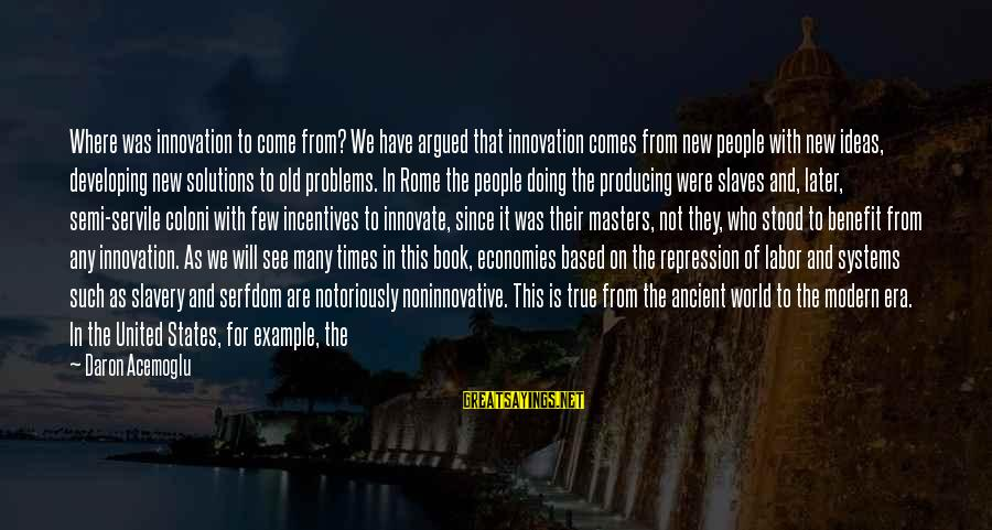 Slavery In Ancient Rome Sayings By Daron Acemoglu: Where was innovation to come from? We have argued that innovation comes from new people
