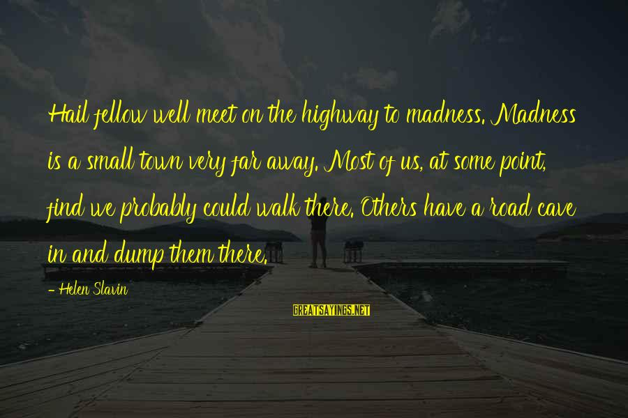 Slavin Sayings By Helen Slavin: Hail fellow well meet on the highway to madness. Madness is a small town very