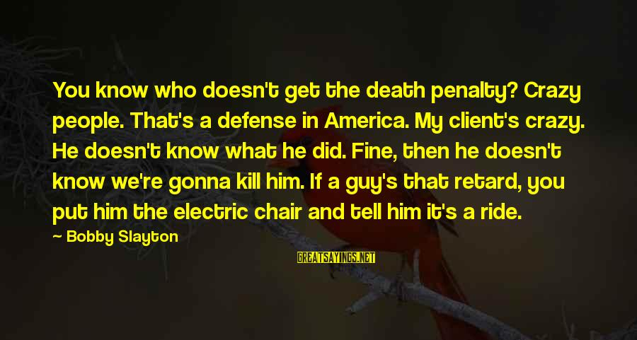 Slayton's Sayings By Bobby Slayton: You know who doesn't get the death penalty? Crazy people. That's a defense in America.