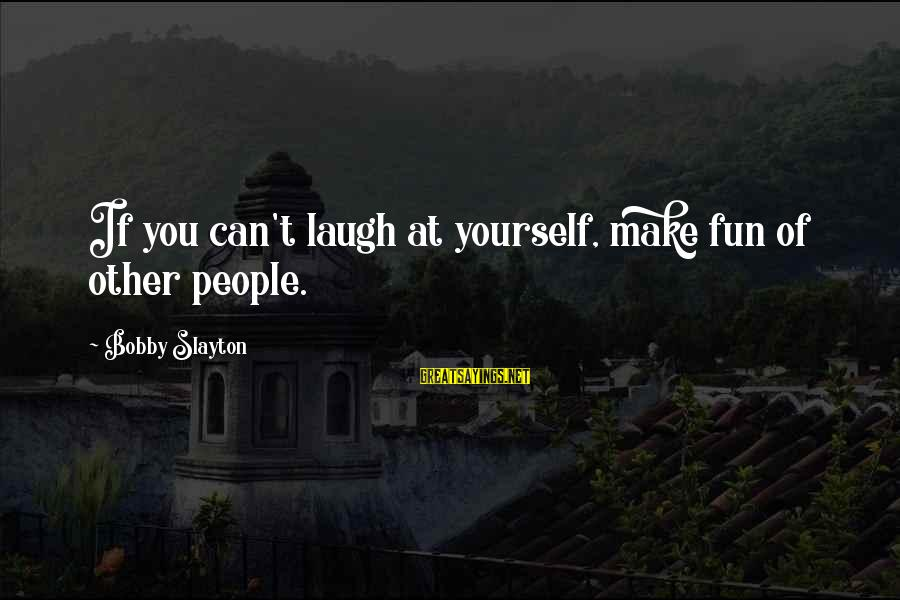 Slayton's Sayings By Bobby Slayton: If you can't laugh at yourself, make fun of other people.