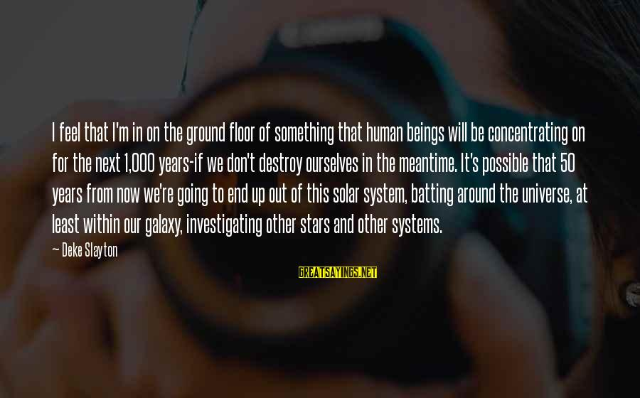 Slayton's Sayings By Deke Slayton: I feel that I'm in on the ground floor of something that human beings will