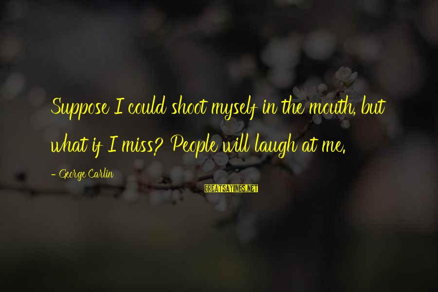 Sleep Apnea Sayings By George Carlin: Suppose I could shoot myself in the mouth, but what if I miss? People will