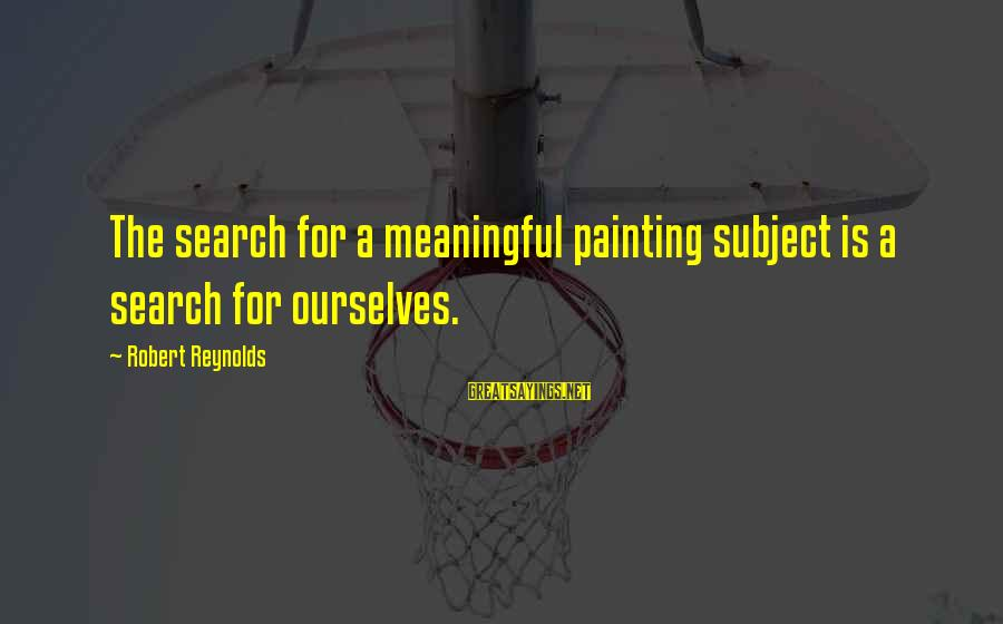 Sleep Apnea Sayings By Robert Reynolds: The search for a meaningful painting subject is a search for ourselves.