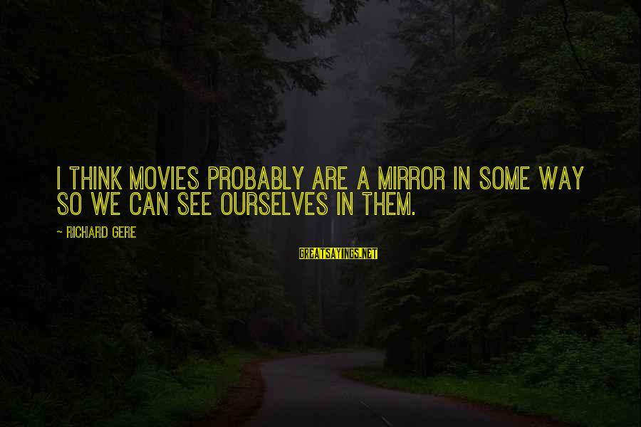 Sleepy Hollow Sanctuary Sayings By Richard Gere: I think movies probably are a mirror in some way so we can see ourselves