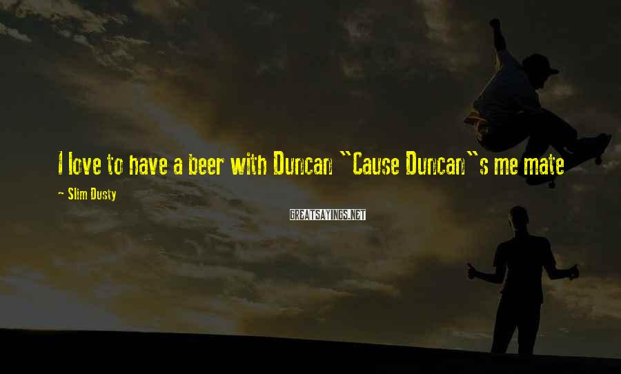 "Slim Dusty Sayings: I love to have a beer with Duncan ""Cause Duncan""s me mate"