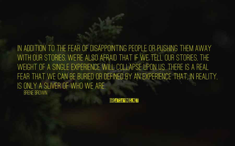 Sliver Sayings By Brene Brown: In addition to the fear of disappointing people or pushing them away with our stories,