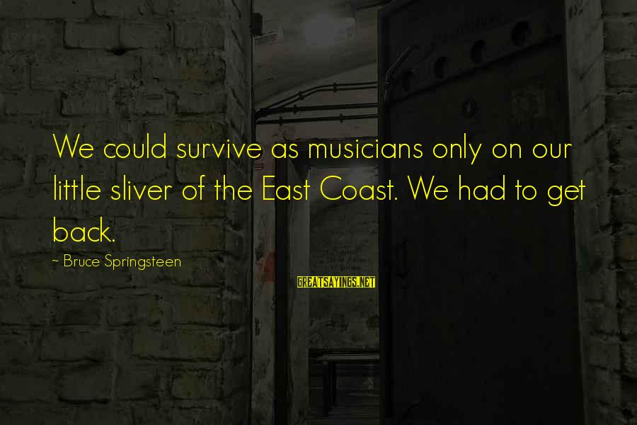 Sliver Sayings By Bruce Springsteen: We could survive as musicians only on our little sliver of the East Coast. We