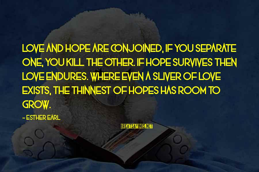 Sliver Sayings By Esther Earl: Love and hope are conjoined, if you separate one, you kill the other. If hope