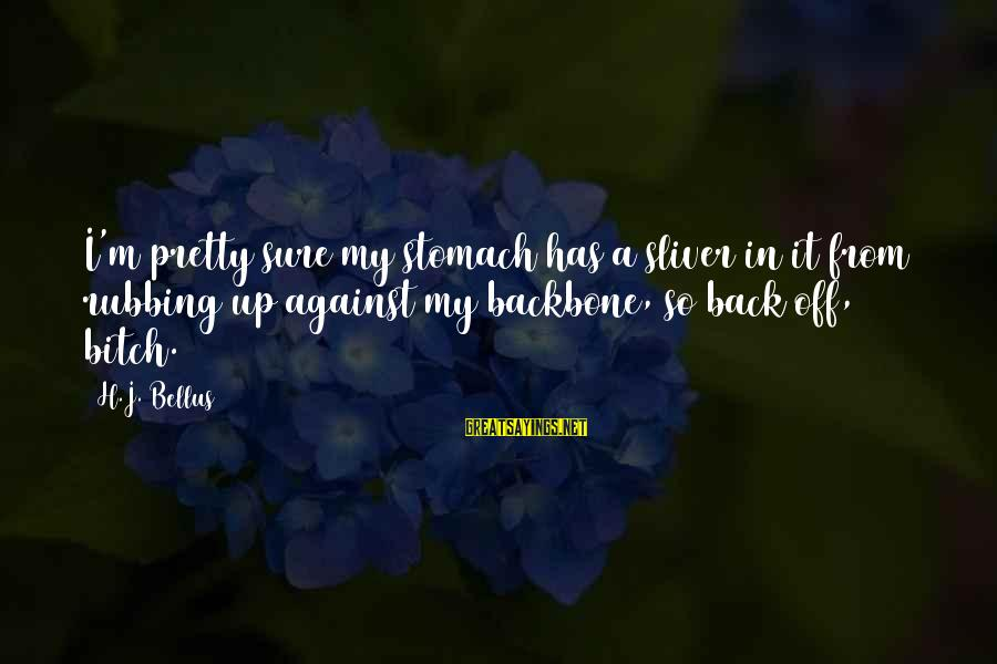 Sliver Sayings By H.J. Bellus: I'm pretty sure my stomach has a sliver in it from rubbing up against my