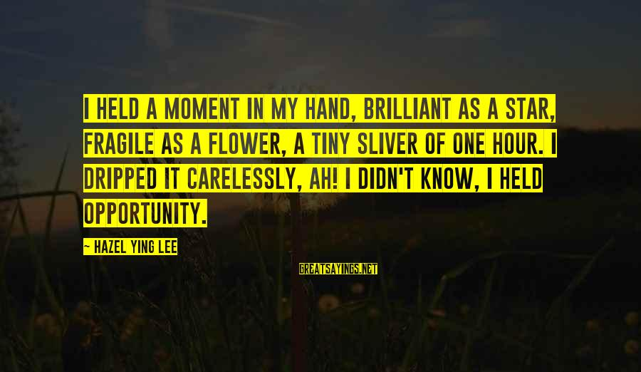 Sliver Sayings By Hazel Ying Lee: I held a moment in my hand, brilliant as a star, fragile as a flower,