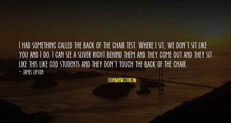 Sliver Sayings By James Lipton: I had something called the back of the chair test. Where I sit, we don't