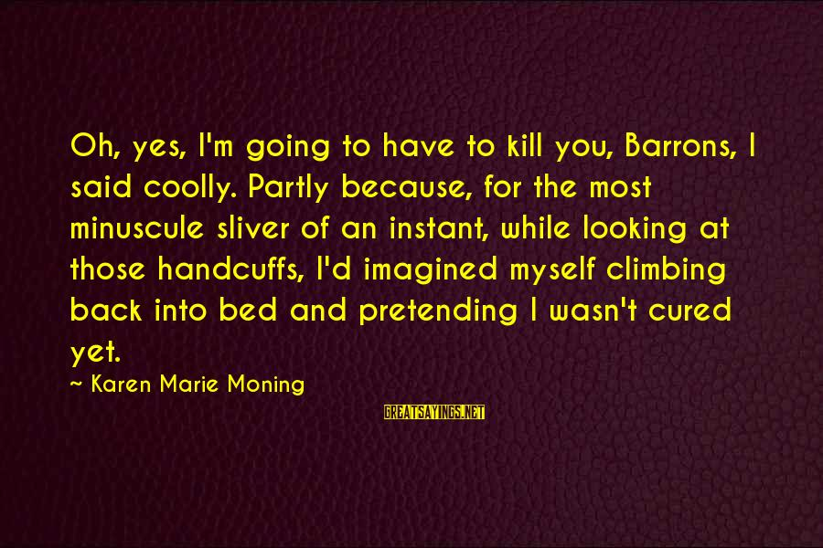 Sliver Sayings By Karen Marie Moning: Oh, yes, I'm going to have to kill you, Barrons, I said coolly. Partly because,
