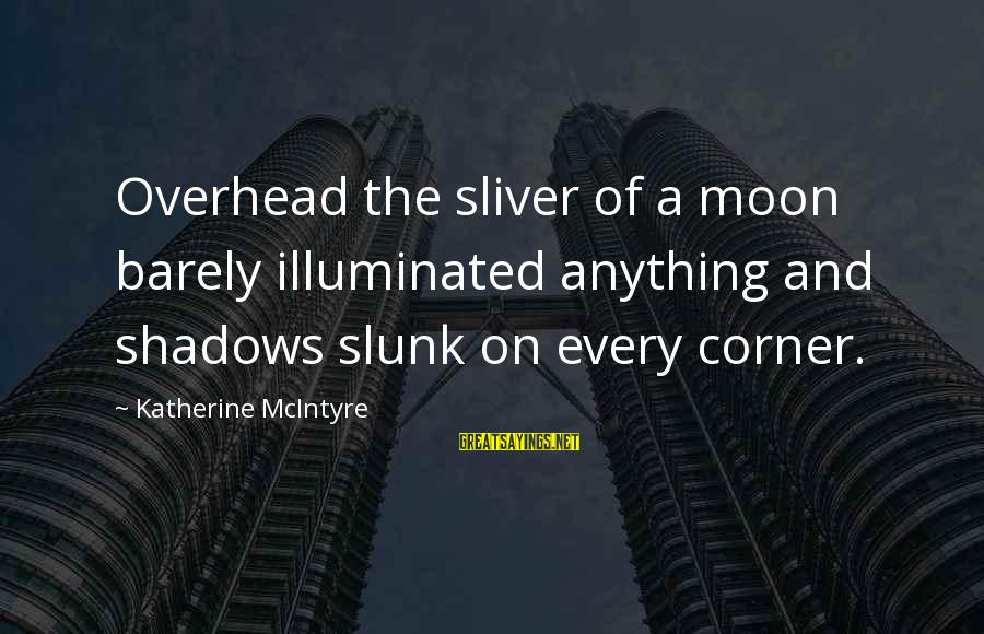 Sliver Sayings By Katherine McIntyre: Overhead the sliver of a moon barely illuminated anything and shadows slunk on every corner.