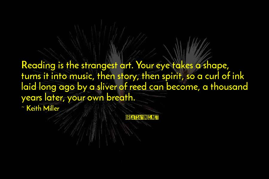 Sliver Sayings By Keith Miller: Reading is the strangest art. Your eye takes a shape, turns it into music, then