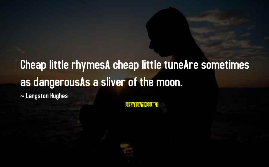 Sliver Sayings By Langston Hughes: Cheap little rhymesA cheap little tuneAre sometimes as dangerousAs a sliver of the moon.