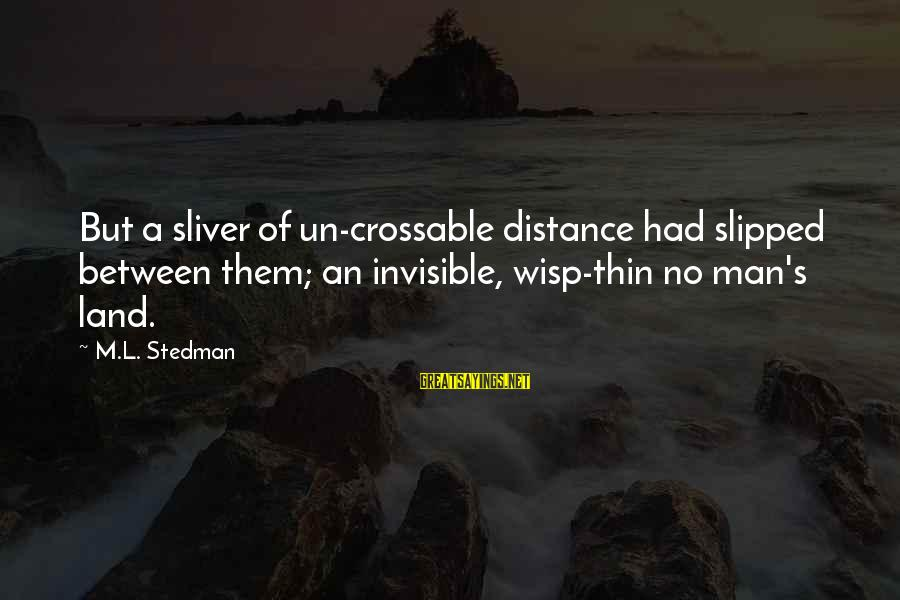 Sliver Sayings By M.L. Stedman: But a sliver of un-crossable distance had slipped between them; an invisible, wisp-thin no man's
