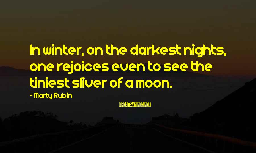 Sliver Sayings By Marty Rubin: In winter, on the darkest nights, one rejoices even to see the tiniest sliver of