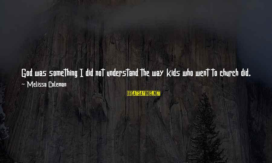 Sliver Sayings By Melissa Coleman: God was something I did not understand the way kids who went to church did.