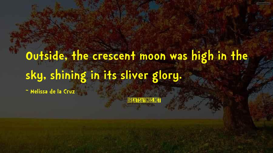 Sliver Sayings By Melissa De La Cruz: Outside, the crescent moon was high in the sky, shining in its sliver glory.