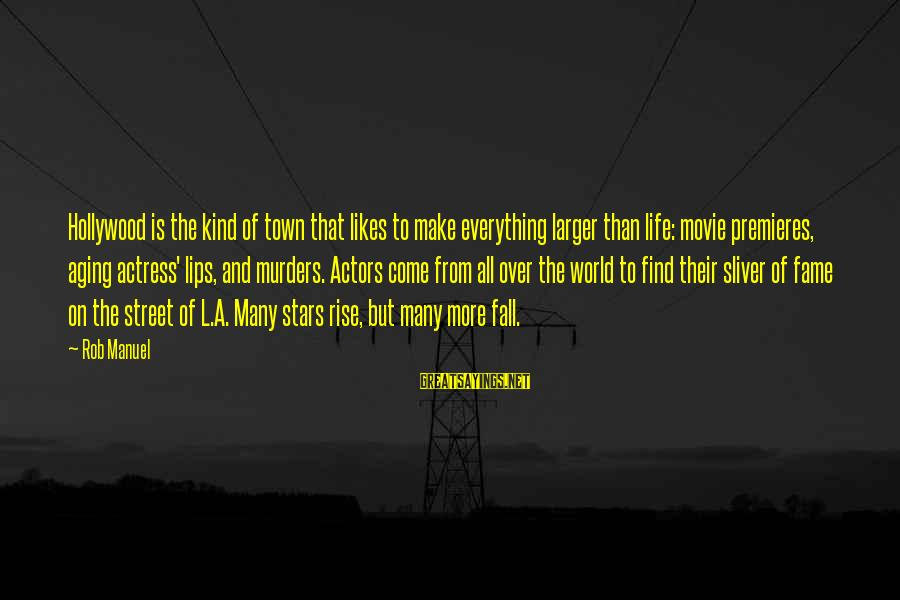 Sliver Sayings By Rob Manuel: Hollywood is the kind of town that likes to make everything larger than life: movie