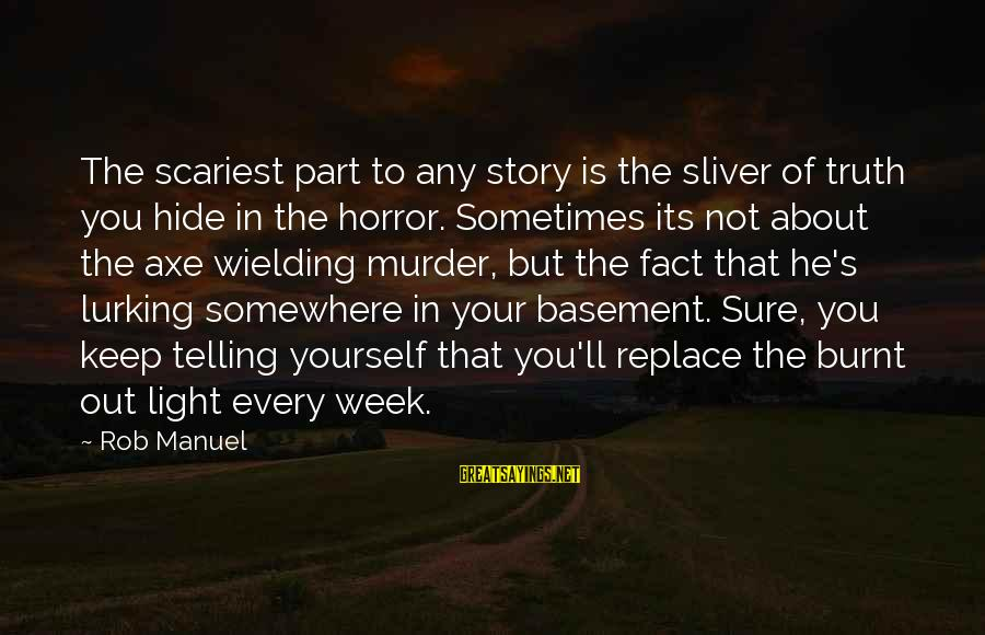 Sliver Sayings By Rob Manuel: The scariest part to any story is the sliver of truth you hide in the