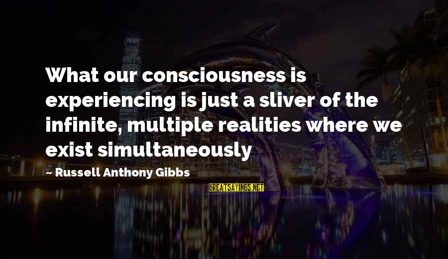 Sliver Sayings By Russell Anthony Gibbs: What our consciousness is experiencing is just a sliver of the infinite, multiple realities where