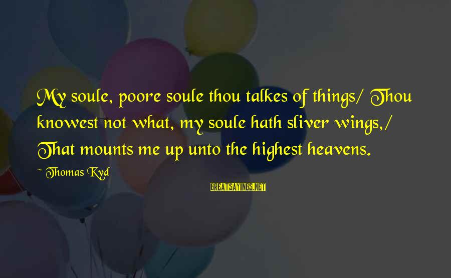 Sliver Sayings By Thomas Kyd: My soule, poore soule thou talkes of things/ Thou knowest not what, my soule hath