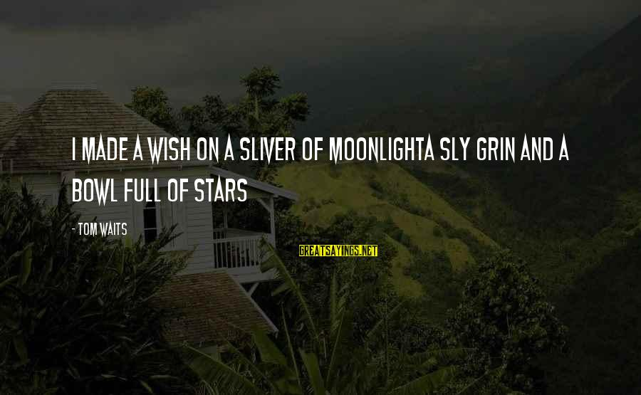 Sliver Sayings By Tom Waits: I made a wish on a sliver of moonlightA sly grin and a bowl full