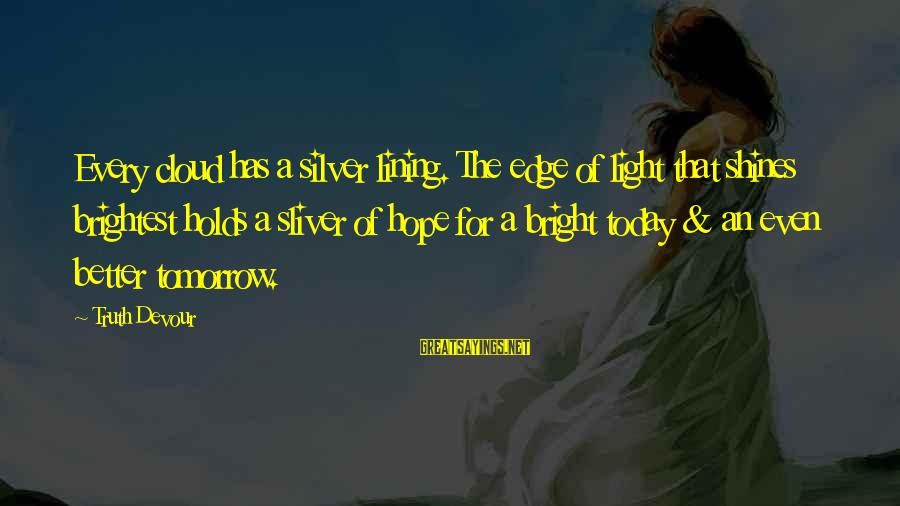 Sliver Sayings By Truth Devour: Every cloud has a silver lining. The edge of light that shines brightest holds a