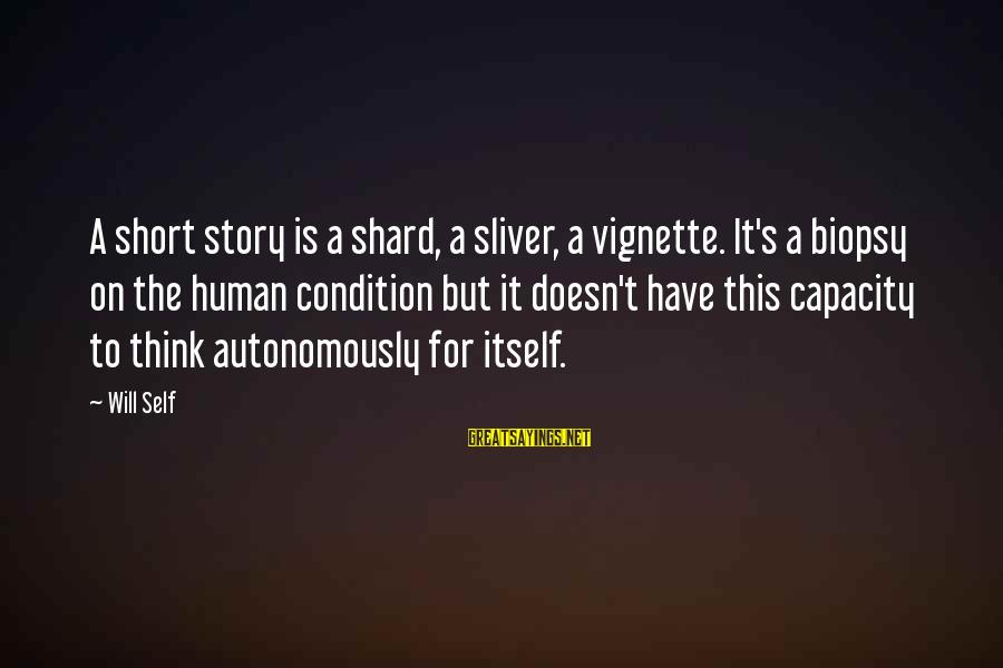 Sliver Sayings By Will Self: A short story is a shard, a sliver, a vignette. It's a biopsy on the