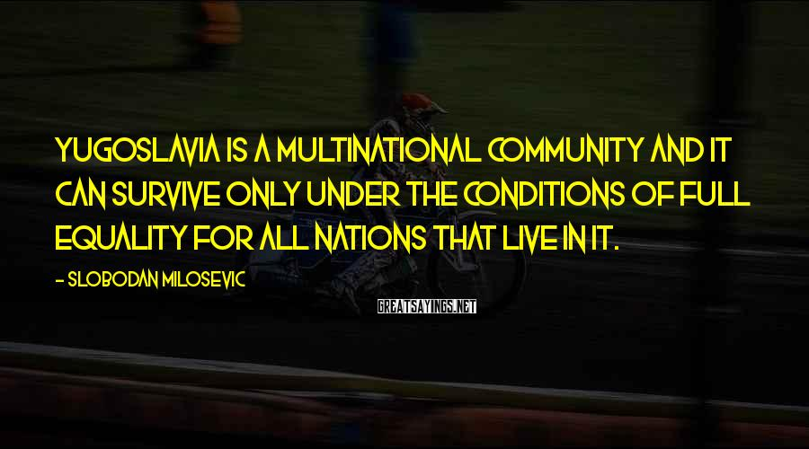 Slobodan Milosevic Sayings: Yugoslavia is a multinational community and it can survive only under the conditions of full