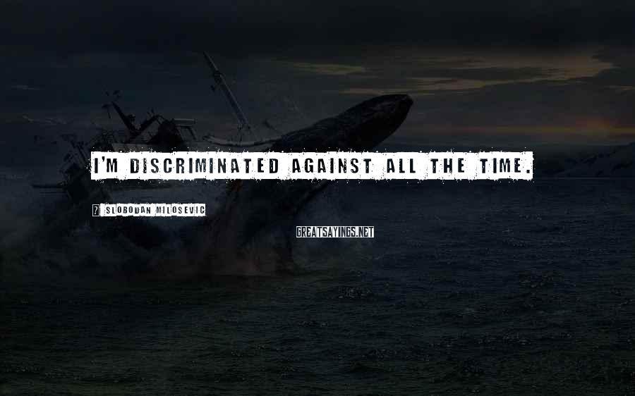 Slobodan Milosevic Sayings: I'm discriminated against all the time.