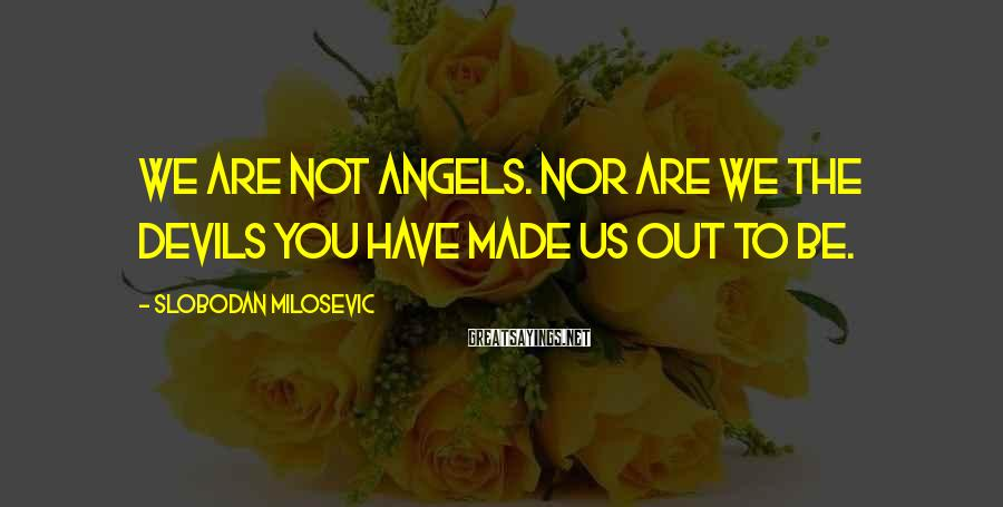 Slobodan Milosevic Sayings: We are not angels. Nor are we the devils you have made us out to