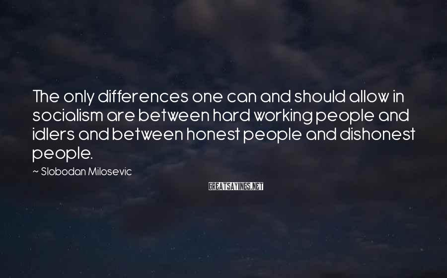 Slobodan Milosevic Sayings: The only differences one can and should allow in socialism are between hard working people