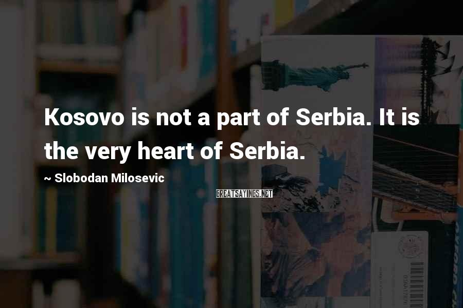 Slobodan Milosevic Sayings: Kosovo is not a part of Serbia. It is the very heart of Serbia.