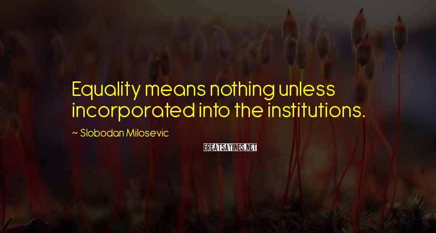 Slobodan Milosevic Sayings: Equality means nothing unless incorporated into the institutions.