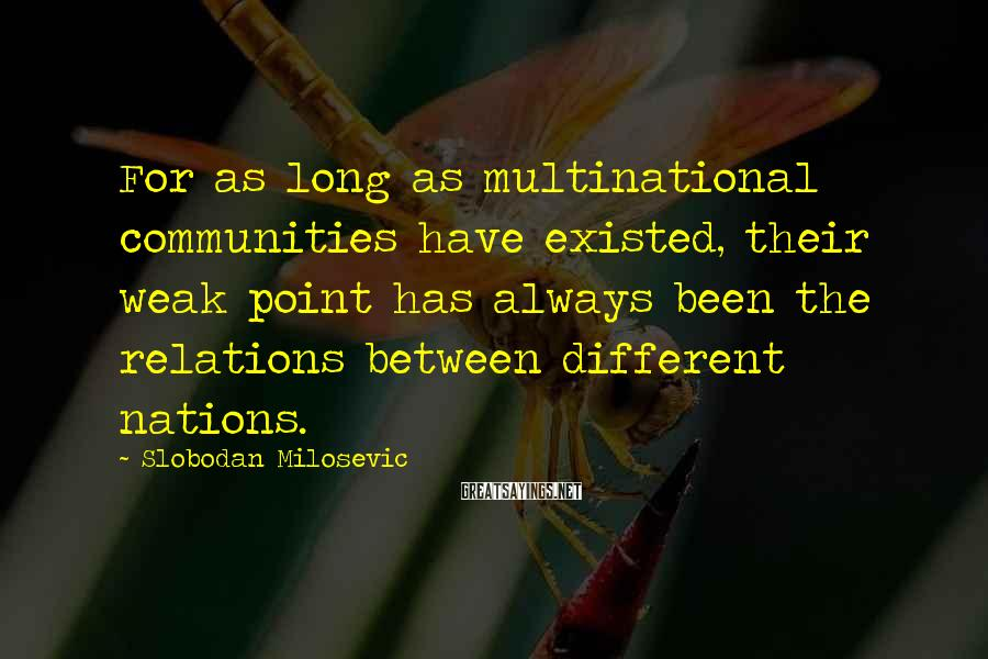 Slobodan Milosevic Sayings: For as long as multinational communities have existed, their weak point has always been the