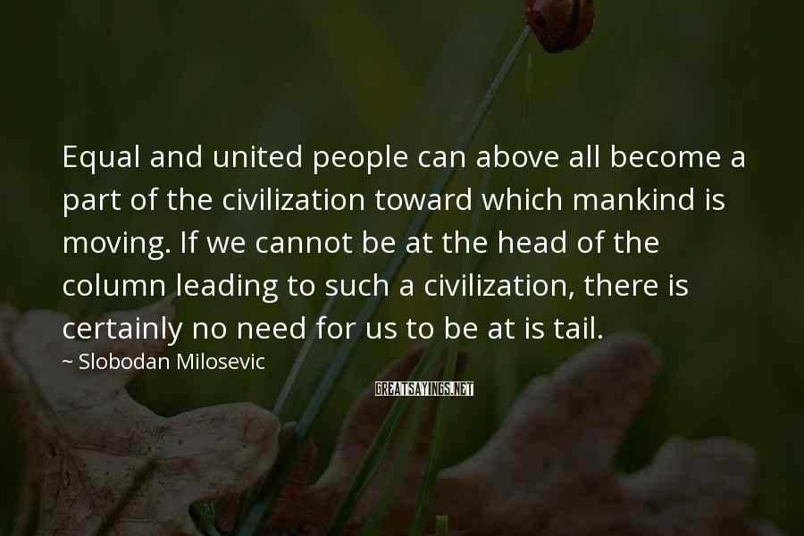 Slobodan Milosevic Sayings: Equal and united people can above all become a part of the civilization toward which