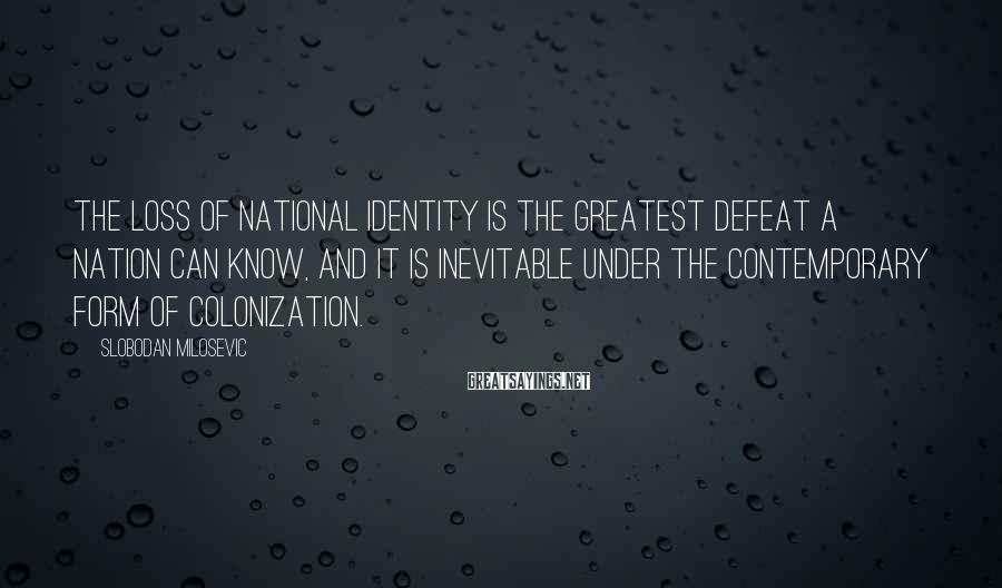 Slobodan Milosevic Sayings: The loss of national identity is the greatest defeat a nation can know, and it