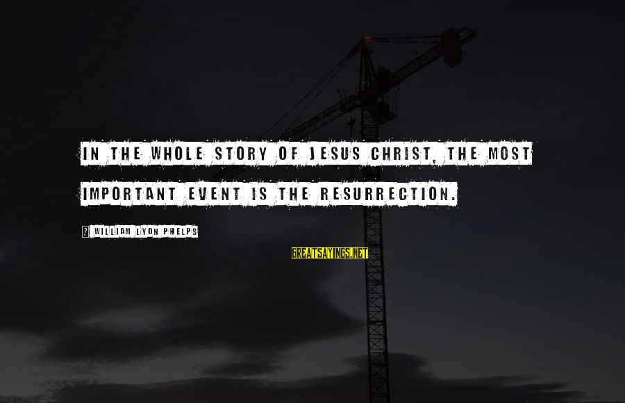 Slot Girl Sayings By William Lyon Phelps: In the whole story of Jesus Christ, the most important event is the resurrection.