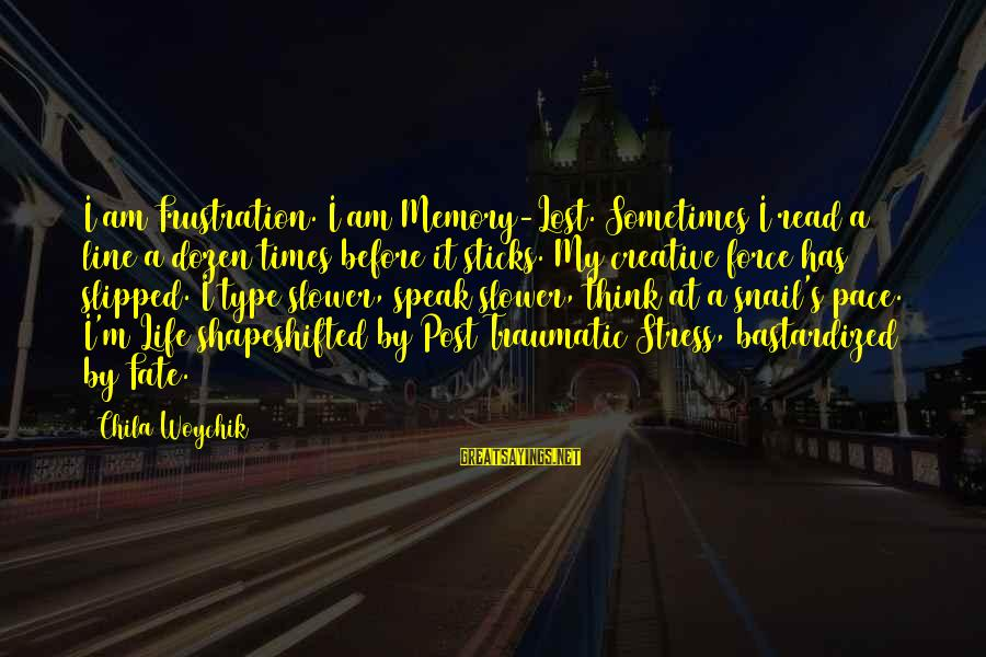 Slower Pace Of Life Sayings By Chila Woychik: I am Frustration. I am Memory-Lost. Sometimes I read a line a dozen times before