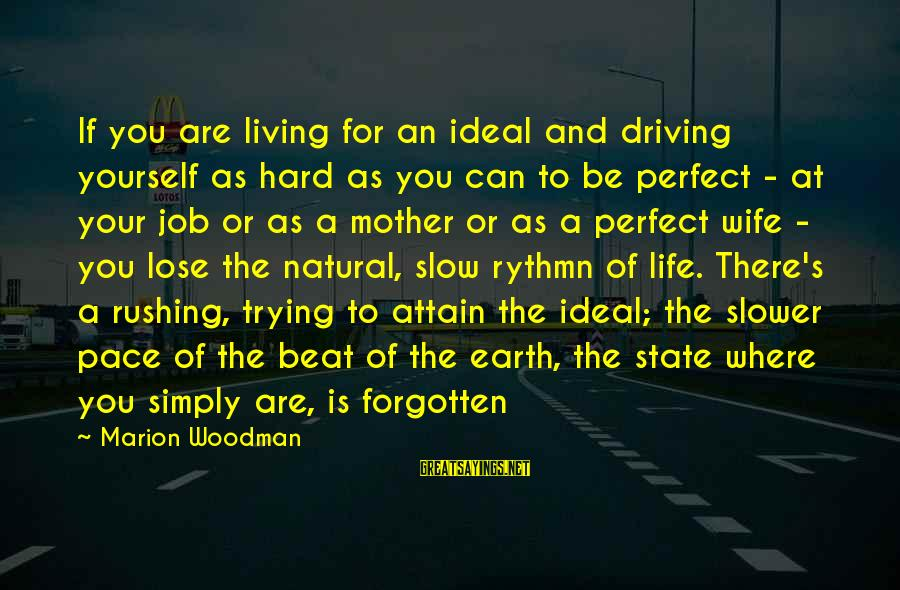 Slower Pace Of Life Sayings By Marion Woodman: If you are living for an ideal and driving yourself as hard as you can