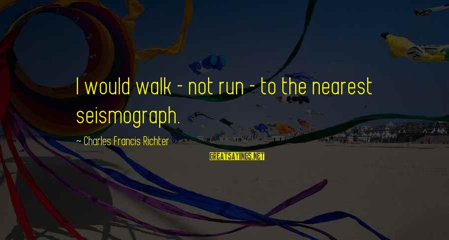 Sluggishness Sayings By Charles Francis Richter: I would walk - not run - to the nearest seismograph.