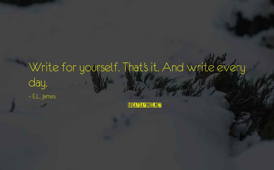 Sluggishness Sayings By E.L. James: Write for yourself. That's it. And write every day.