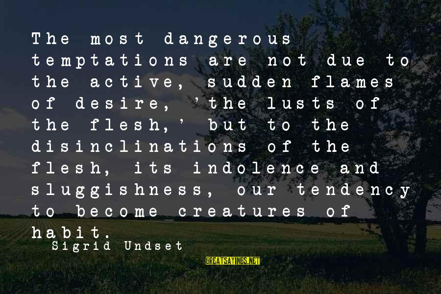 Sluggishness Sayings By Sigrid Undset: The most dangerous temptations are not due to the active, sudden flames of desire, 'the