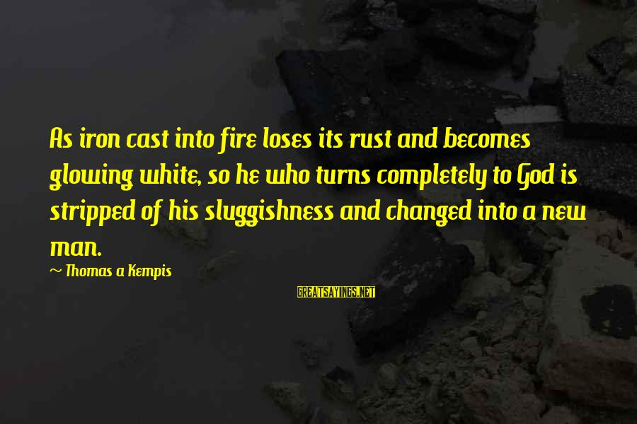 Sluggishness Sayings By Thomas A Kempis: As iron cast into fire loses its rust and becomes glowing white, so he who