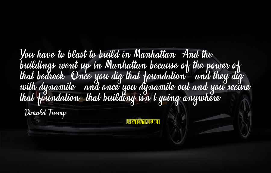 Sma Hall Sayings By Donald Trump: You have to blast to build in Manhattan. And the buildings went up in Manhattan